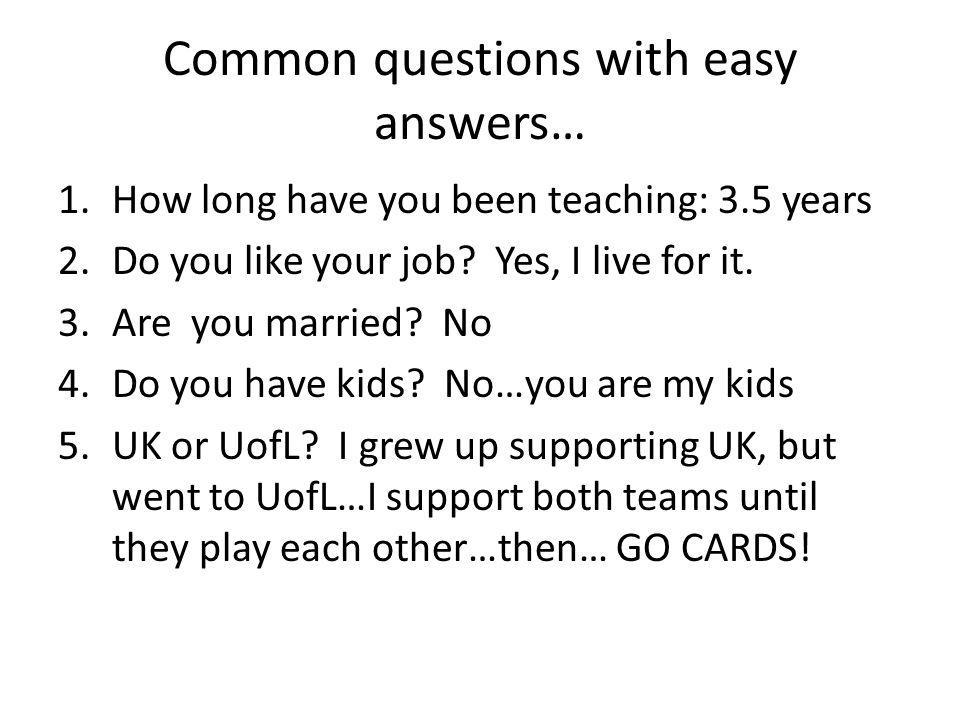 Common questions with easy answers… 1.How long have you been teaching: 3.5 years 2.Do you like your job.