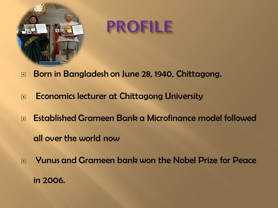  Born in Bangladesh on June 28, 1940, Chittagong.  Economics lecturer at Chittagong University  Established Grameen Bank a Microfinance model follo