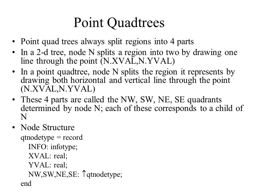 Point Quadtrees Point quad trees always split regions into 4 parts In a 2-d tree, node N splits a region into two by drawing one line through the poin