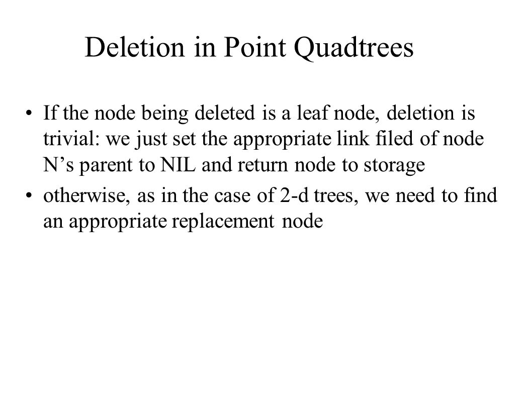 Deletion in Point Quadtrees If the node being deleted is a leaf node, deletion is trivial: we just set the appropriate link filed of node N's parent t