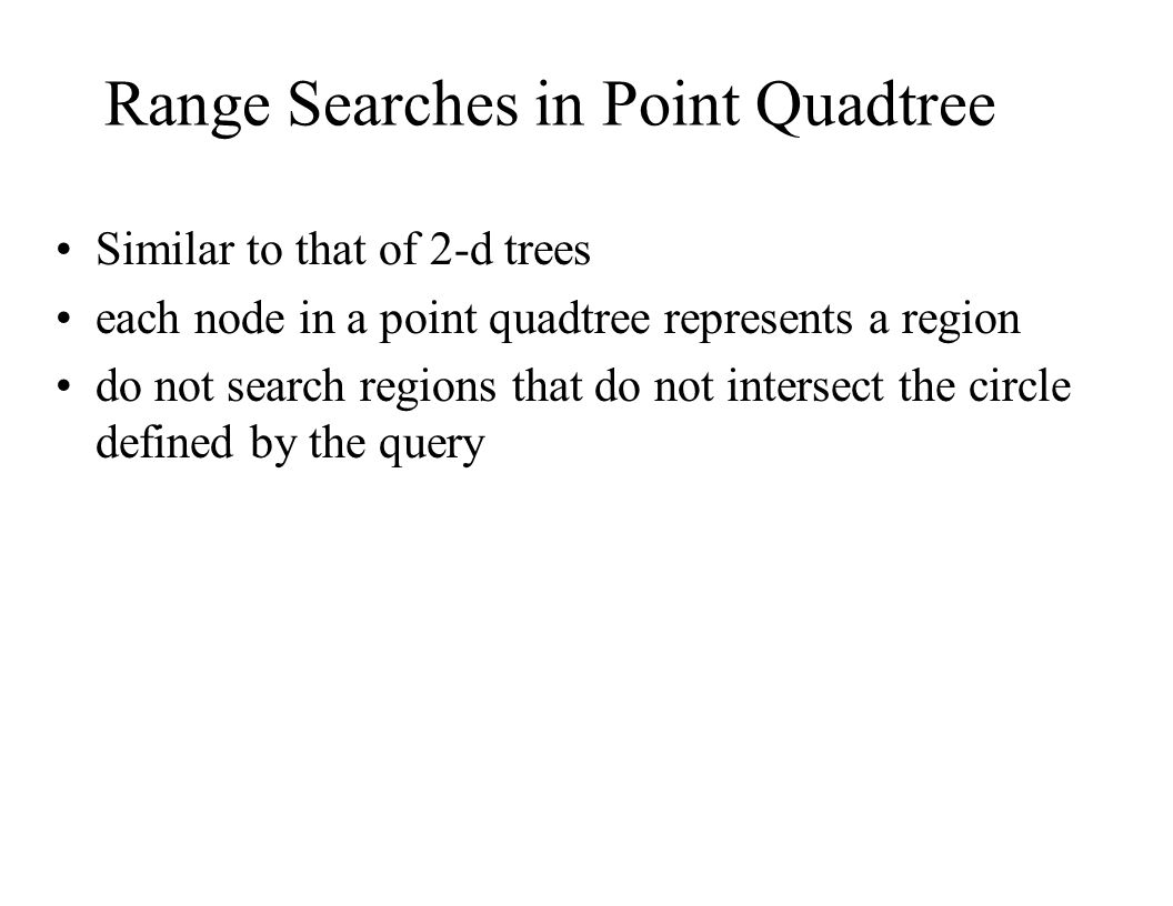Range Searches in Point Quadtree Similar to that of 2-d trees each node in a point quadtree represents a region do not search regions that do not inte