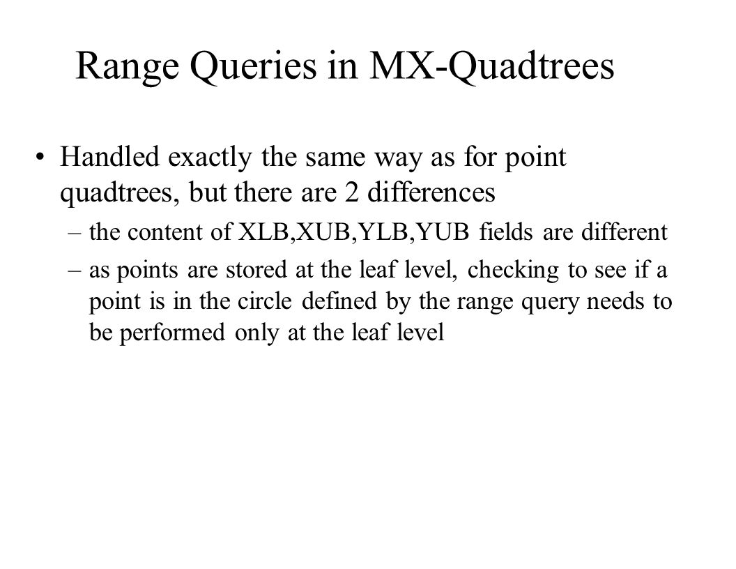 Range Queries in MX-Quadtrees Handled exactly the same way as for point quadtrees, but there are 2 differences –the content of XLB,XUB,YLB,YUB fields