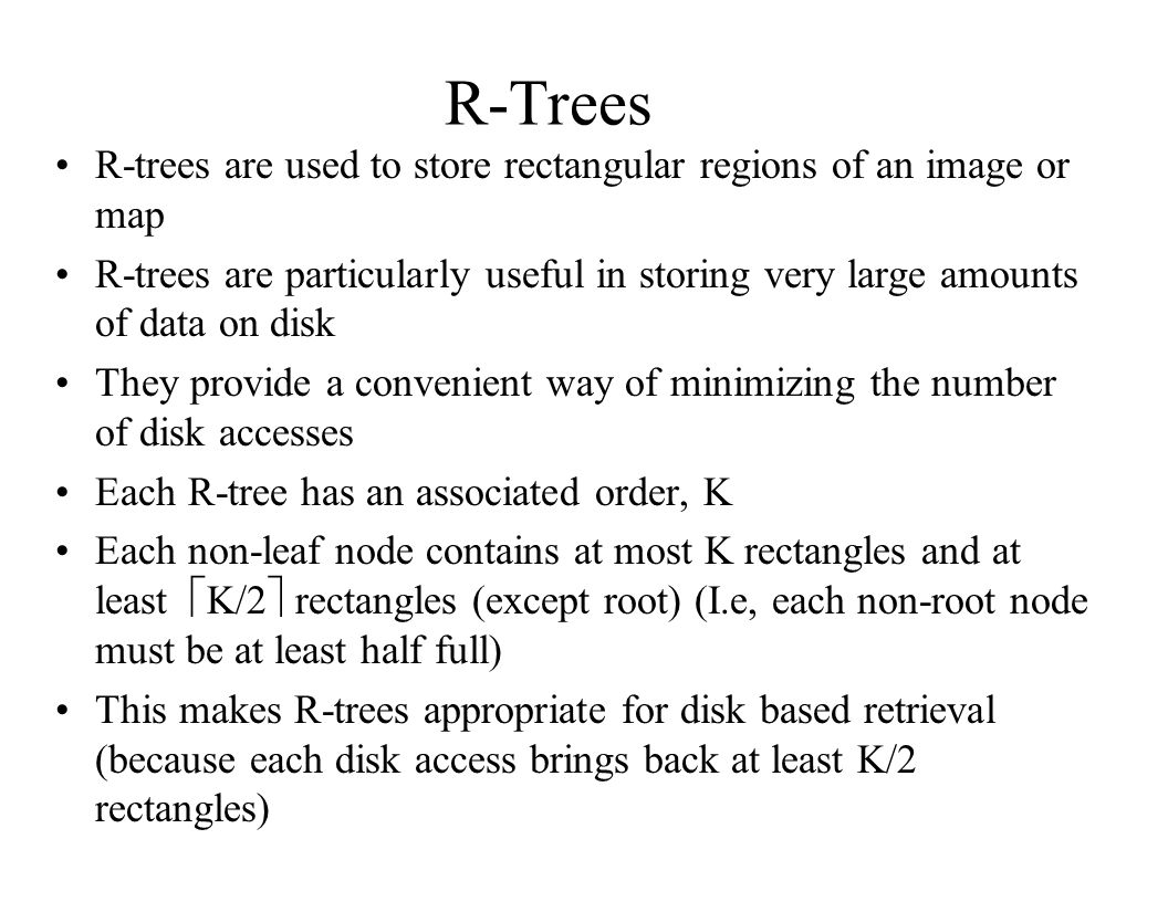 R-Trees R-trees are used to store rectangular regions of an image or map R-trees are particularly useful in storing very large amounts of data on disk