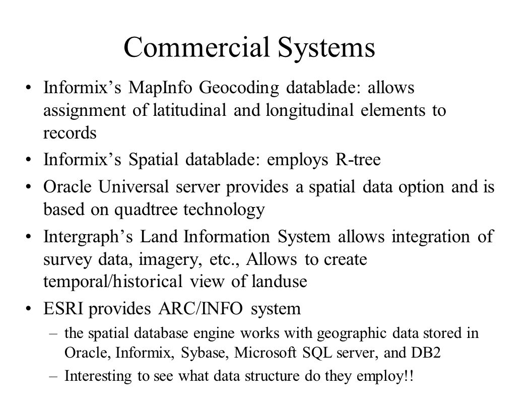 Commercial Systems Informix's MapInfo Geocoding datablade: allows assignment of latitudinal and longitudinal elements to records Informix's Spatial da