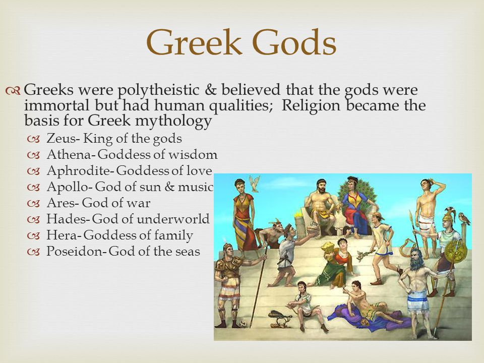 Greek Gods  Greeks were polytheistic & believed that the gods were immortal but had human qualities; Religion became the basis for Greek mythology 