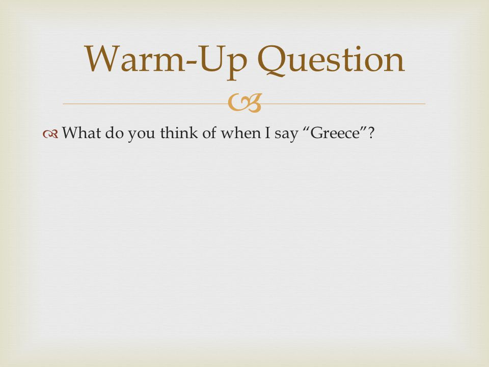 "  What do you think of when I say ""Greece""? Warm-Up Question"