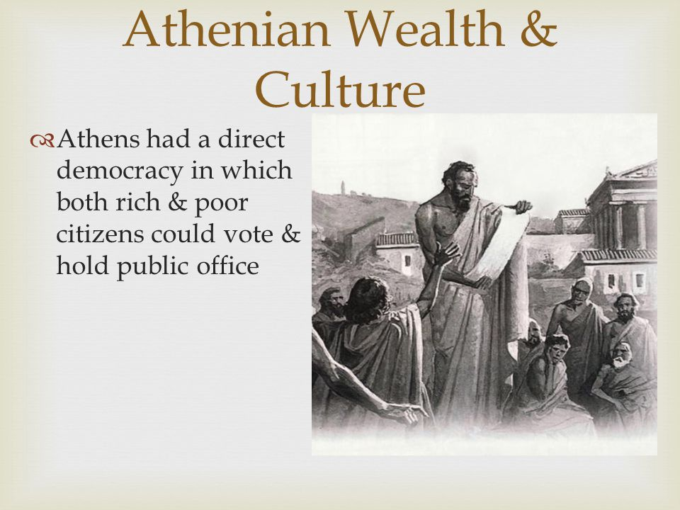Athenian Wealth & Culture  Athens had a direct democracy in which both rich & poor citizens could vote & hold public office