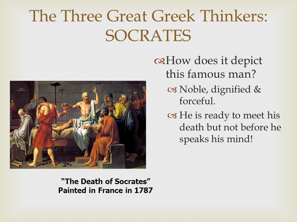 The Three Great Greek Thinkers: SOCRATES  How does it depict this famous man?  Noble, dignified & forceful.  He is ready to meet his death but not