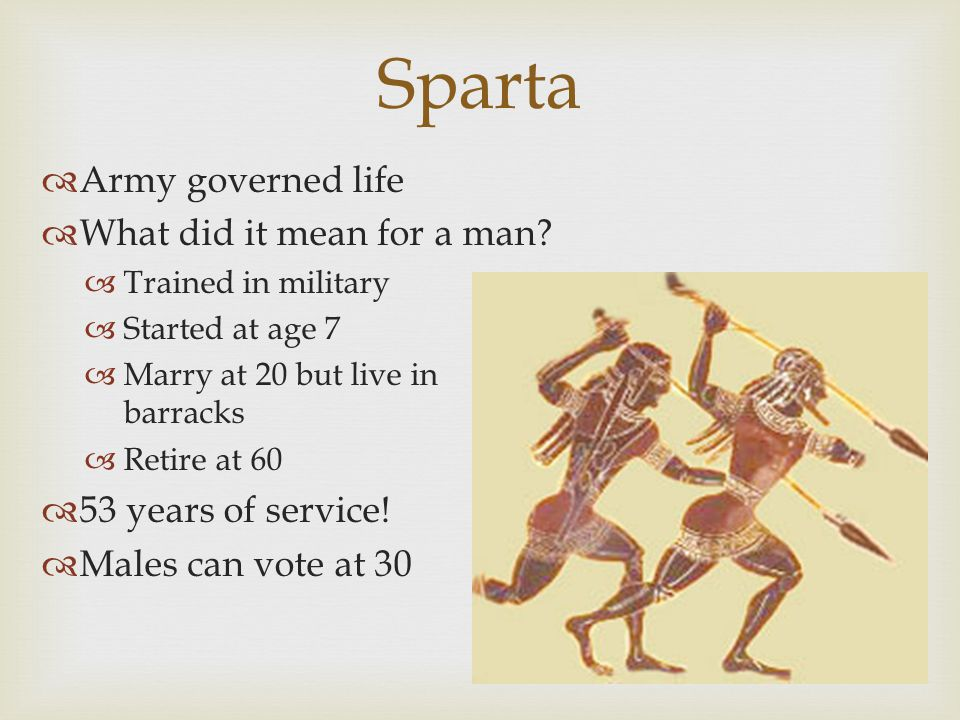 Sparta  Army governed life  What did it mean for a man?  Trained in military  Started at age 7  Marry at 20 but live in barracks  Retire at 60 