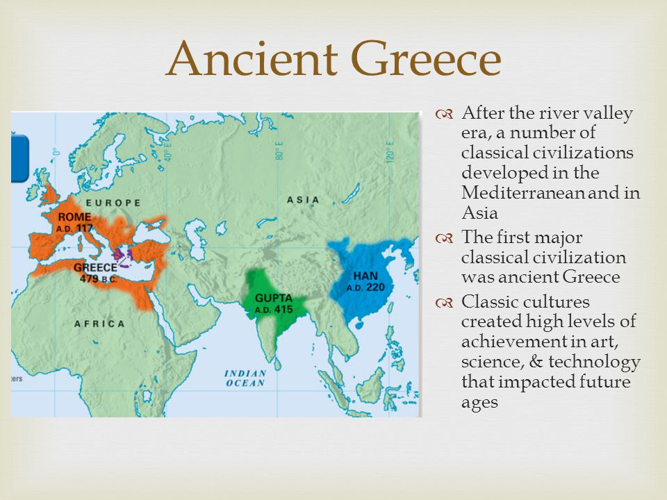 Ancient Greece  After the river valley era, a number of classical civilizations developed in the Mediterranean and in Asia  The first major classica