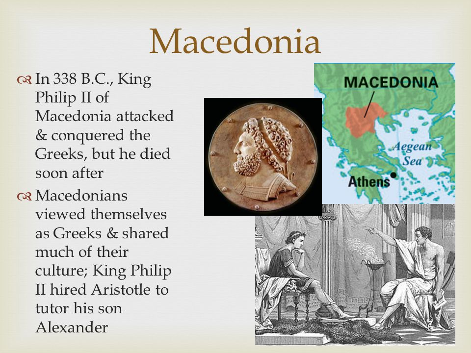 Macedonia  In 338 B.C., King Philip II of Macedonia attacked & conquered the Greeks, but he died soon after  Macedonians viewed themselves as Greeks