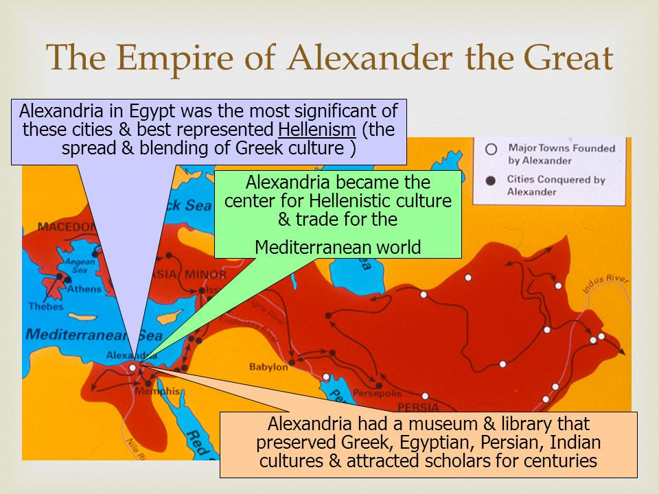 The Empire of Alexander the Great Alexandria in Egypt was the most significant of these cities & best represented Hellenism (the spread & blending of