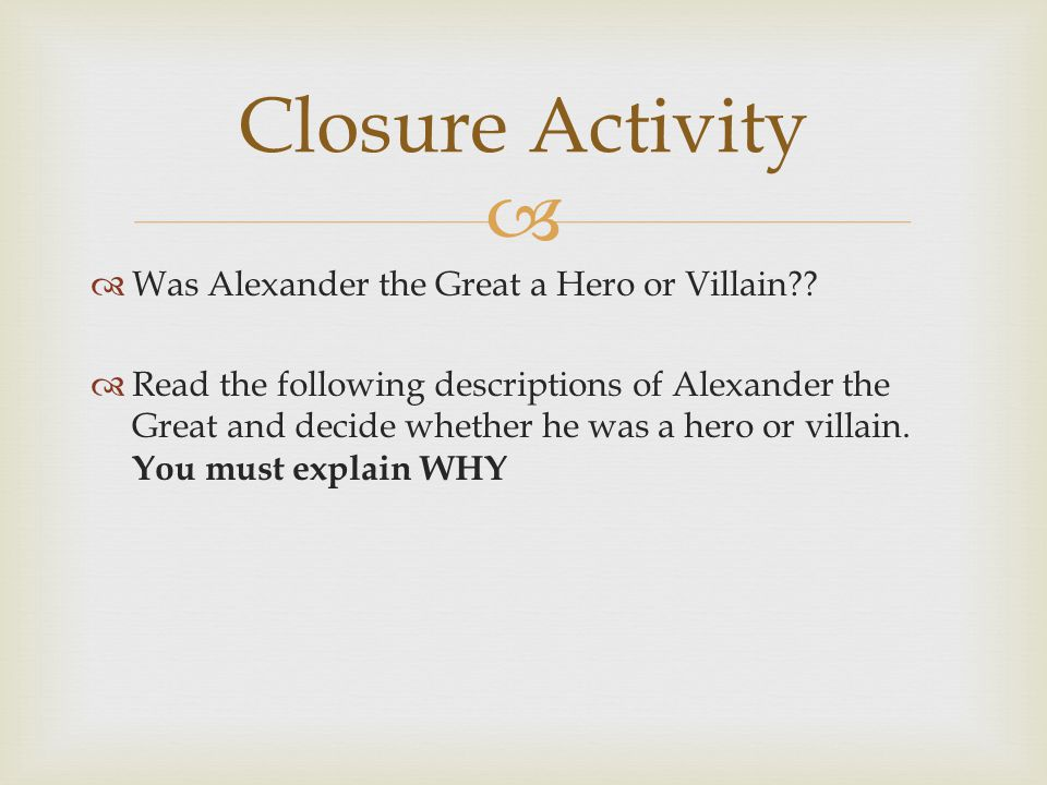   Was Alexander the Great a Hero or Villain??  Read the following descriptions of Alexander the Great and decide whether he was a hero or villain.