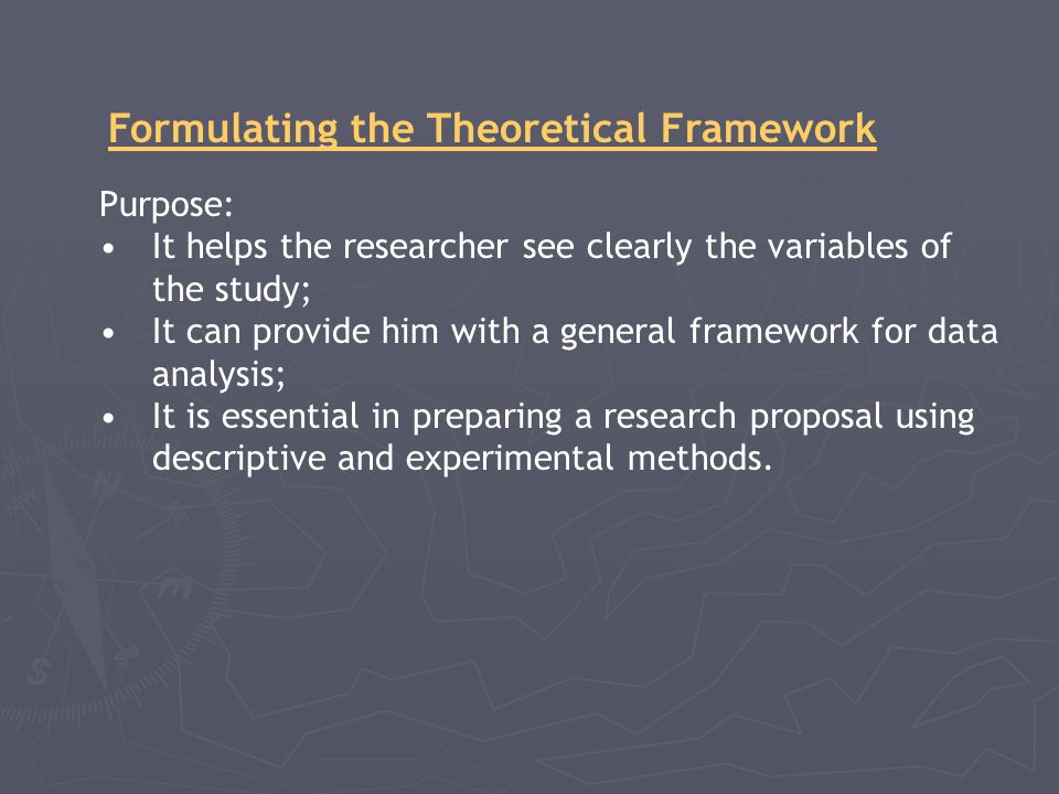 Formulating the Theoretical Framework Purpose: It helps the researcher see clearly the variables of the study; It can provide him with a general framework for data analysis; It is essential in preparing a research proposal using descriptive and experimental methods.