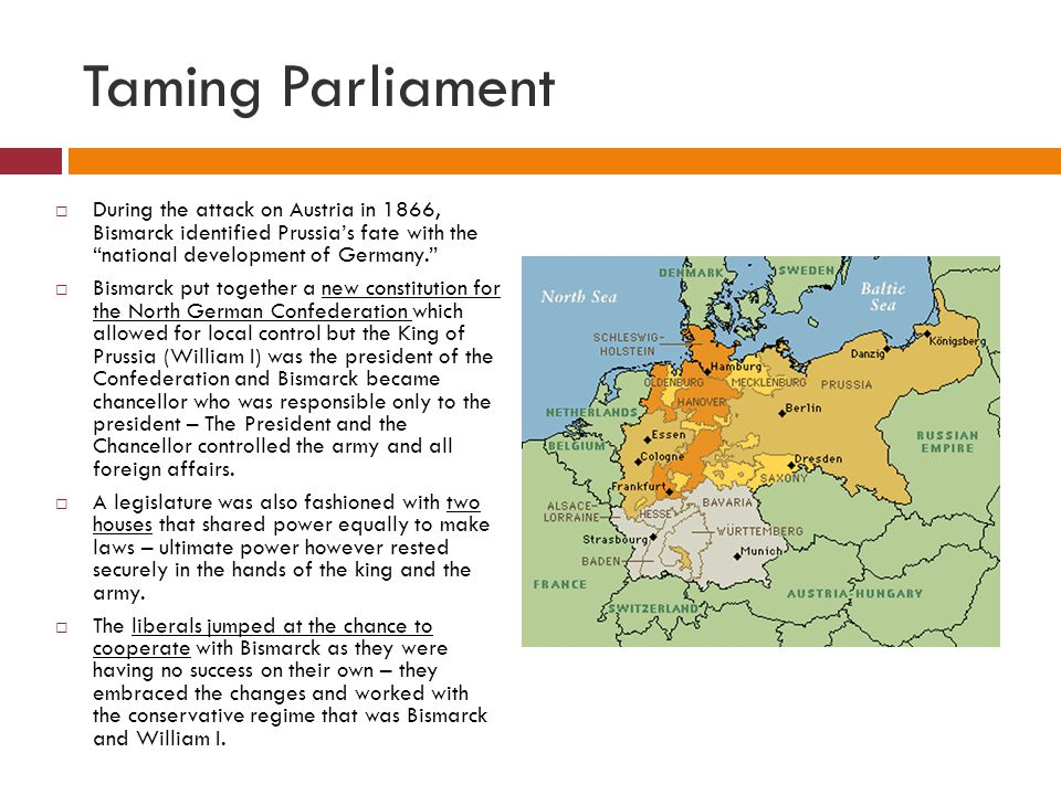 Taming Parliament  During the attack on Austria in 1866, Bismarck identified Prussia's fate with the national development of Germany.  Bismarck put together a new constitution for the North German Confederation which allowed for local control but the King of Prussia (William I) was the president of the Confederation and Bismarck became chancellor who was responsible only to the president – The President and the Chancellor controlled the army and all foreign affairs.
