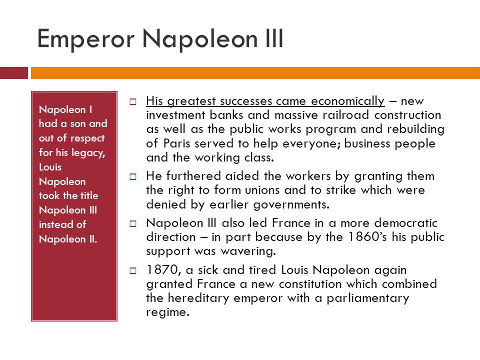 Emperor Napoleon III Napoleon I had a son and out of respect for his legacy, Louis Napoleon took the title Napoleon III instead of Napoleon II.  His