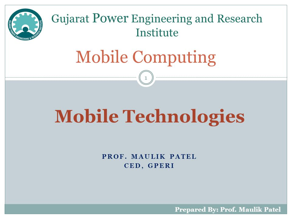 PROF. MAULIK PATEL CED, GPERI Mobile Computing Gujarat Power Engineering and Research Institute 1 Prepared By: Prof. Maulik Patel Mobile Technologies