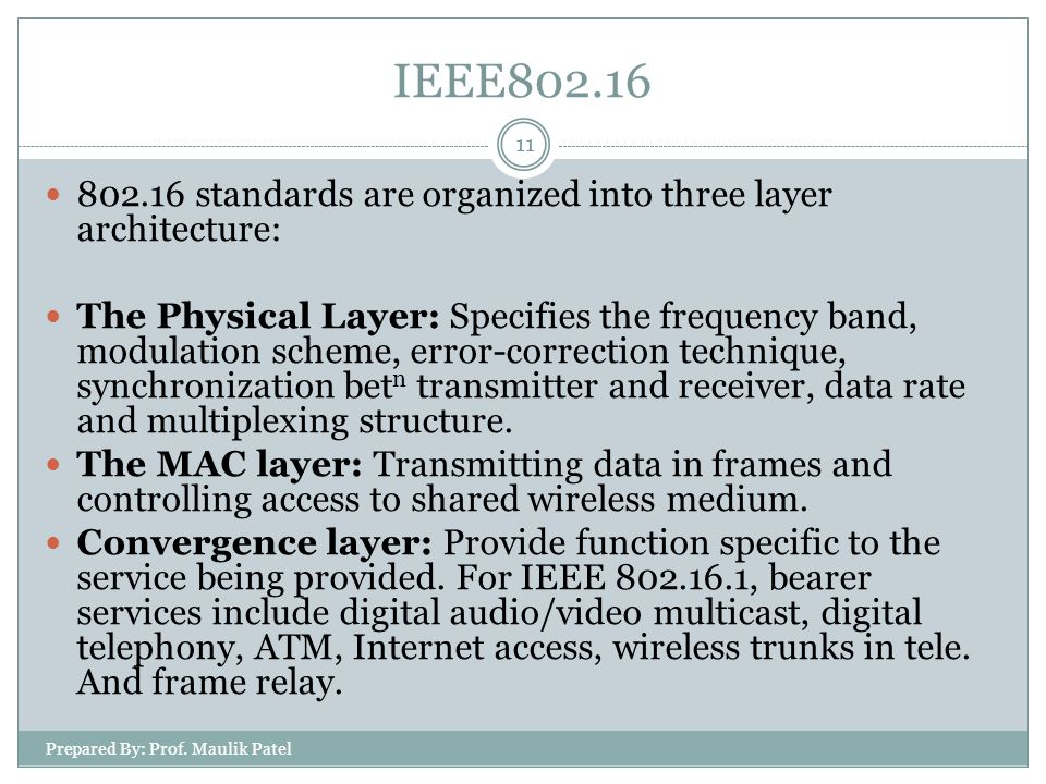 Prepared By: Prof. Maulik Patel 11 802.16 standards are organized into three layer architecture: The Physical Layer: Specifies the frequency band, mod