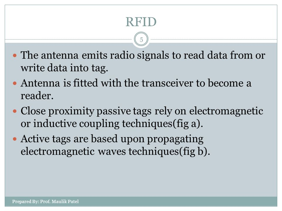Prepared By: Prof. Maulik Patel 5 The antenna emits radio signals to read data from or write data into tag. Antenna is fitted with the transceiver to