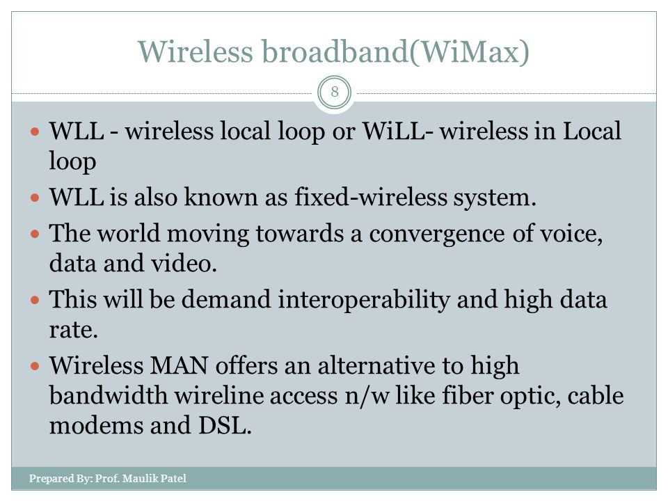Prepared By: Prof. Maulik Patel 8 WLL - wireless local loop or WiLL- wireless in Local loop WLL is also known as fixed-wireless system. The world movi