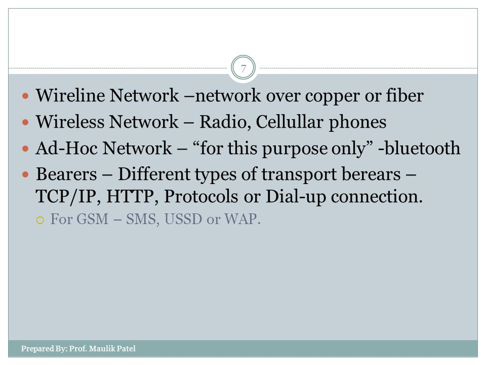 Wireline Network –network over copper or fiber Wireless Network – Radio, Cellullar phones Ad-Hoc Network – for this purpose only -bluetooth Bearers – Different types of transport berears – TCP/IP, HTTP, Protocols or Dial-up connection.