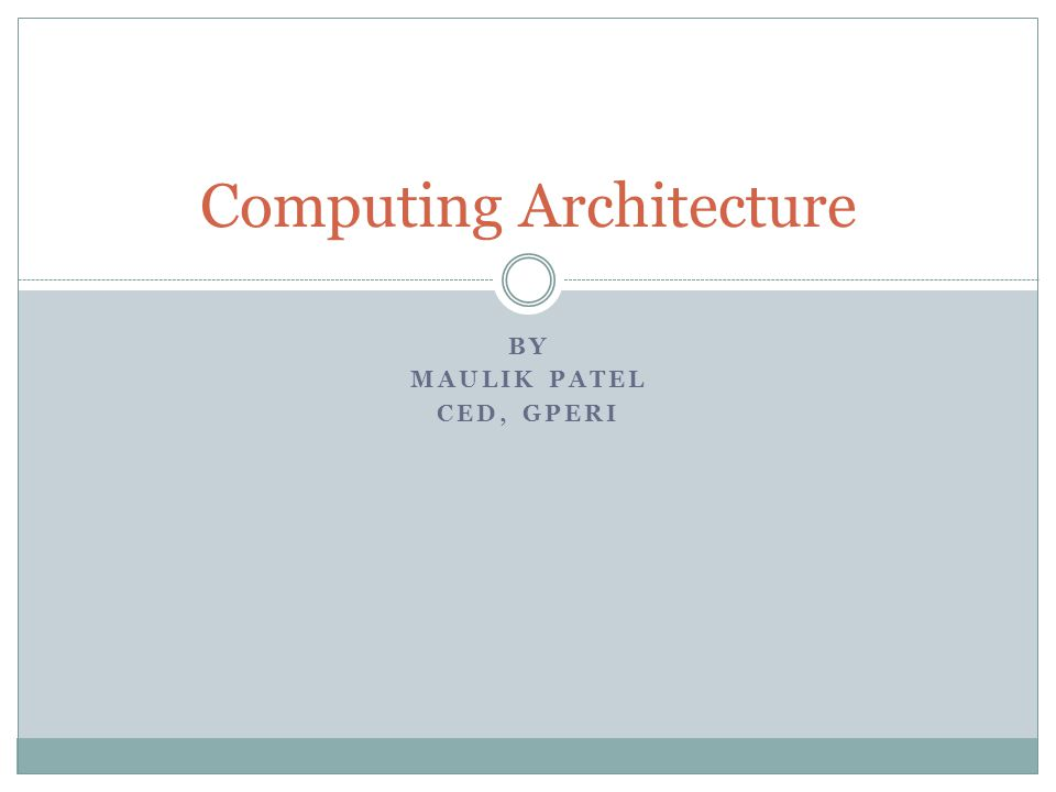 BY MAULIK PATEL CED, GPERI Computing Architecture