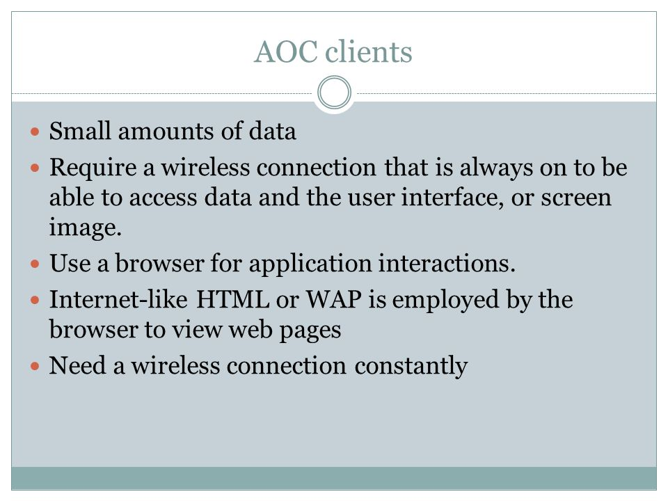 AOC clients Small amounts of data Require a wireless connection that is always on to be able to access data and the user interface, or screen image. U