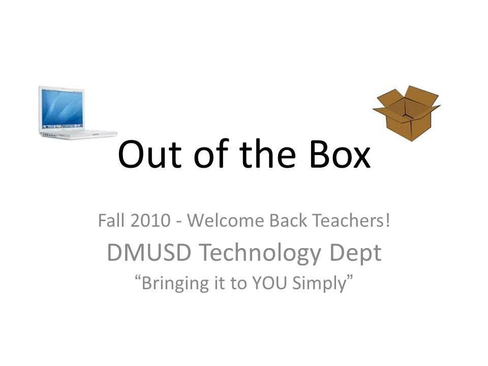 Out of the Box Fall 2010 - Welcome Back Teachers! DMUSD Technology Dept Bringing it to YOU Simply