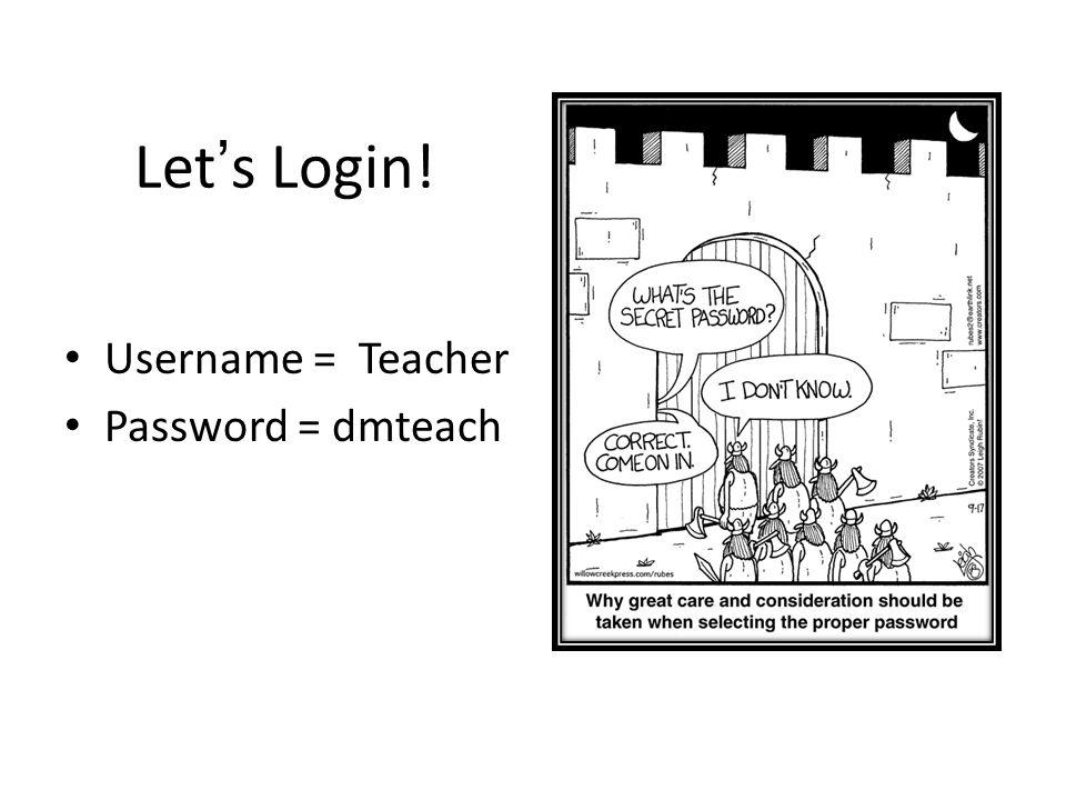 Let's Login! Username = Teacher Password = dmteach