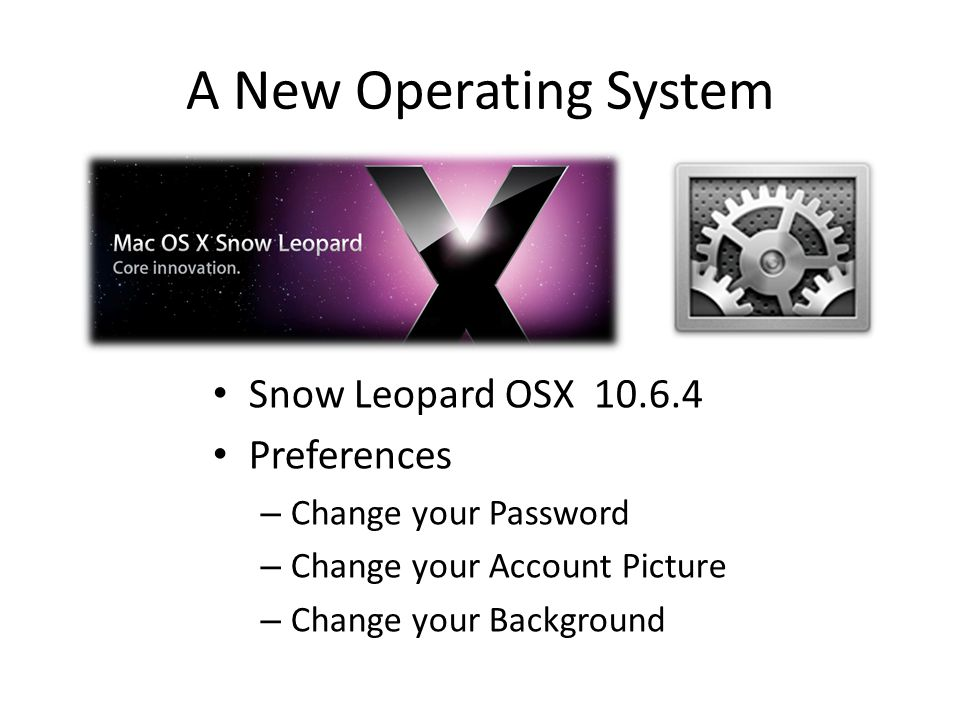 A New Operating System Snow Leopard OSX 10.6.4 Preferences – Change your Password – Change your Account Picture – Change your Background
