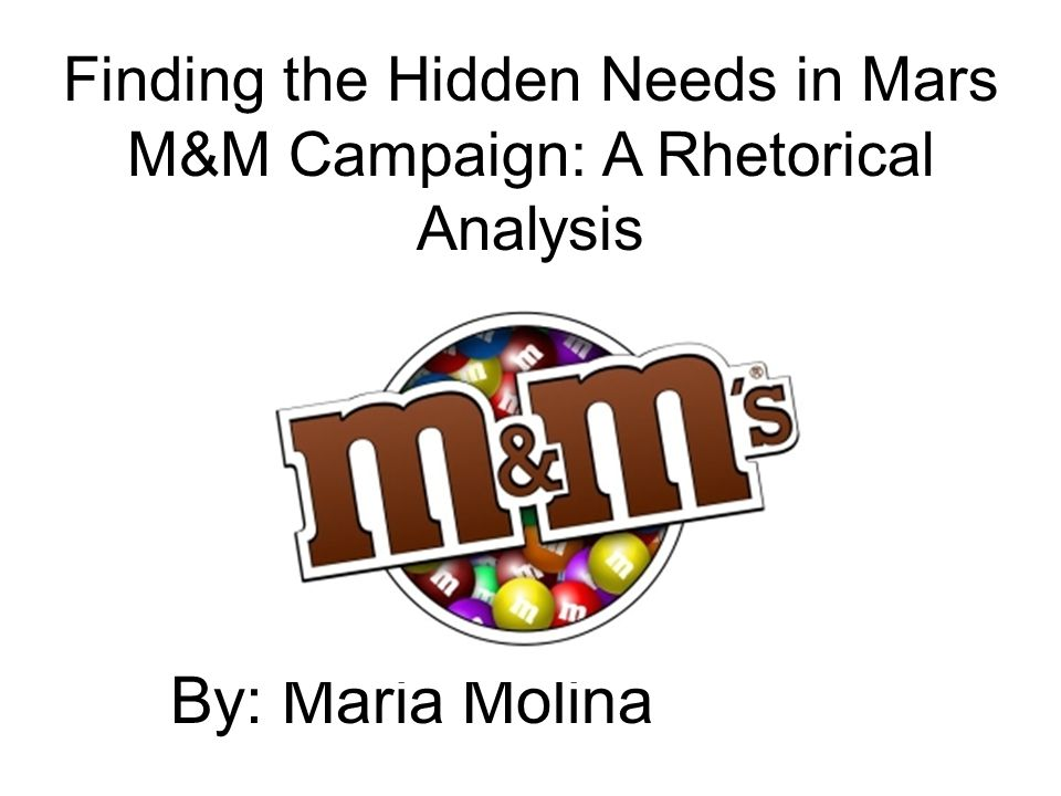By: Maria Molina Finding the Hidden Needs in Mars M&M Campaign: A Rhetorical Analysis