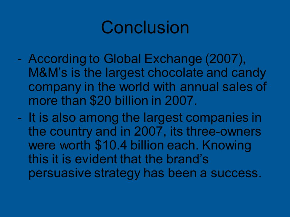 Conclusion -According to Global Exchange (2007), M&M's is the largest chocolate and candy company in the world with annual sales of more than $20 billion in 2007.