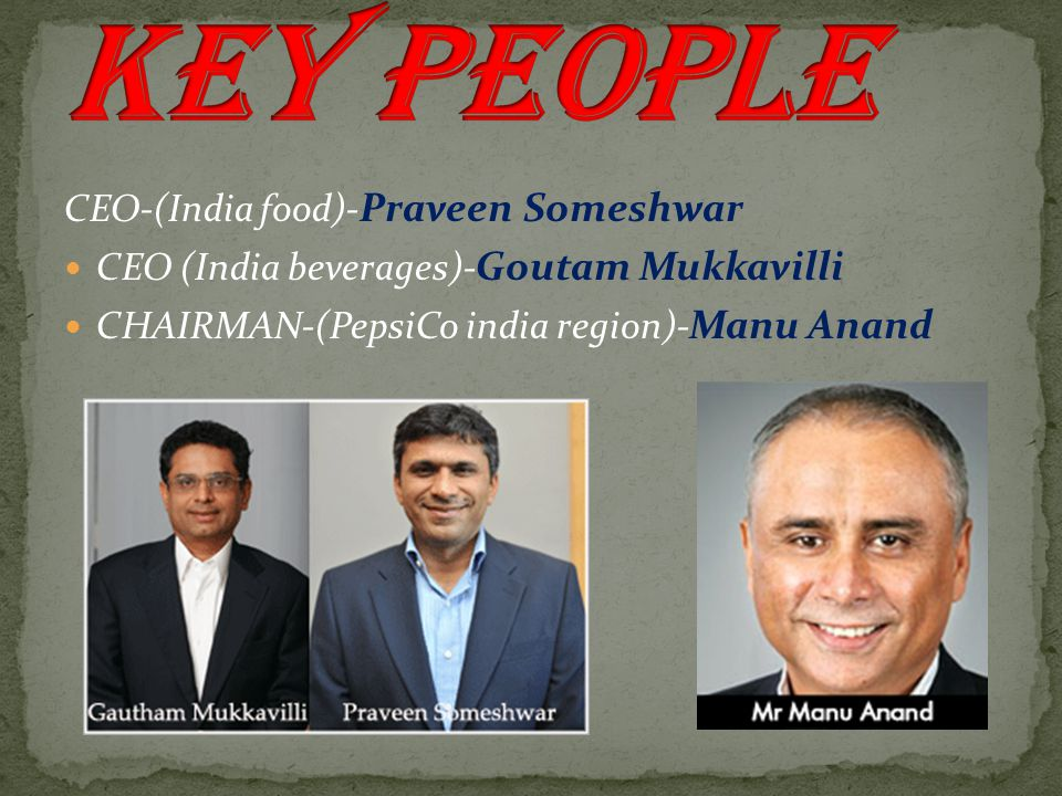 CEO-(India food)- Praveen Someshwar CEO (India beverages)- Goutam Mukkavilli CHAIRMAN-(PepsiCo india region)- Manu Anand