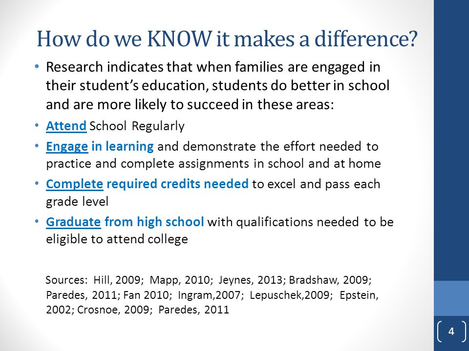 Research indicates that when families are engaged in their student's education, students do better in school and are more likely to succeed in these areas: Attend School Regularly Engage in learning and demonstrate the effort needed to practice and complete assignments in school and at home Complete required credits needed to excel and pass each grade level Graduate from high school with qualifications needed to be eligible to attend college Sources: Hill, 2009; Mapp, 2010; Jeynes, 2013; Bradshaw, 2009; Paredes, 2011; Fan 2010; Ingram,2007; Lepuschek,2009; Epstein, 2002; Crosnoe, 2009; Paredes, 2011 4 How do we KNOW it makes a difference