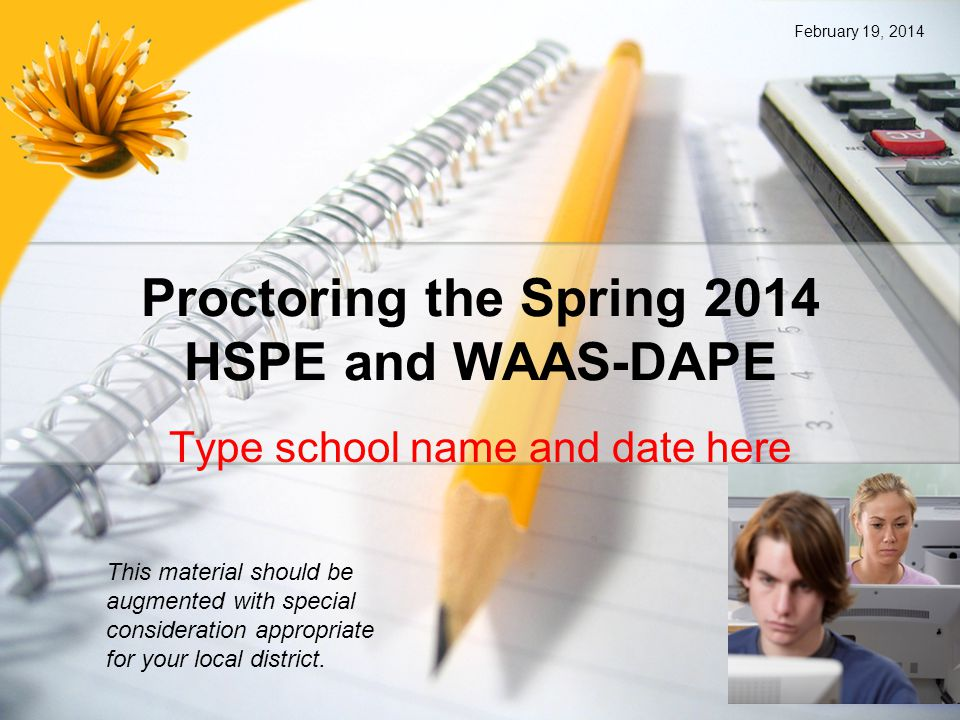 Proctoring the Spring 2014 HSPE and WAAS-DAPE Type school name and date here This material should be augmented with special consideration appropriate for your local district.