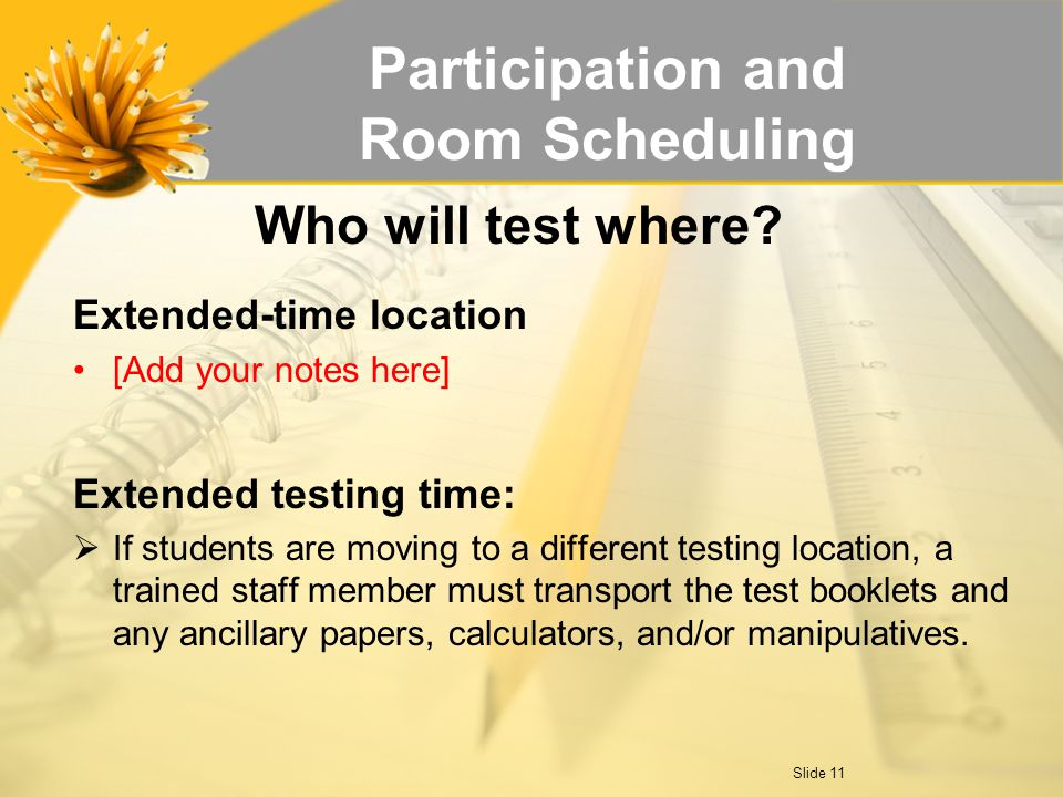 Participation and Room Scheduling Extended-time location [Add your notes here] Extended testing time:  If students are moving to a different testing location, a trained staff member must transport the test booklets and any ancillary papers, calculators, and/or manipulatives.