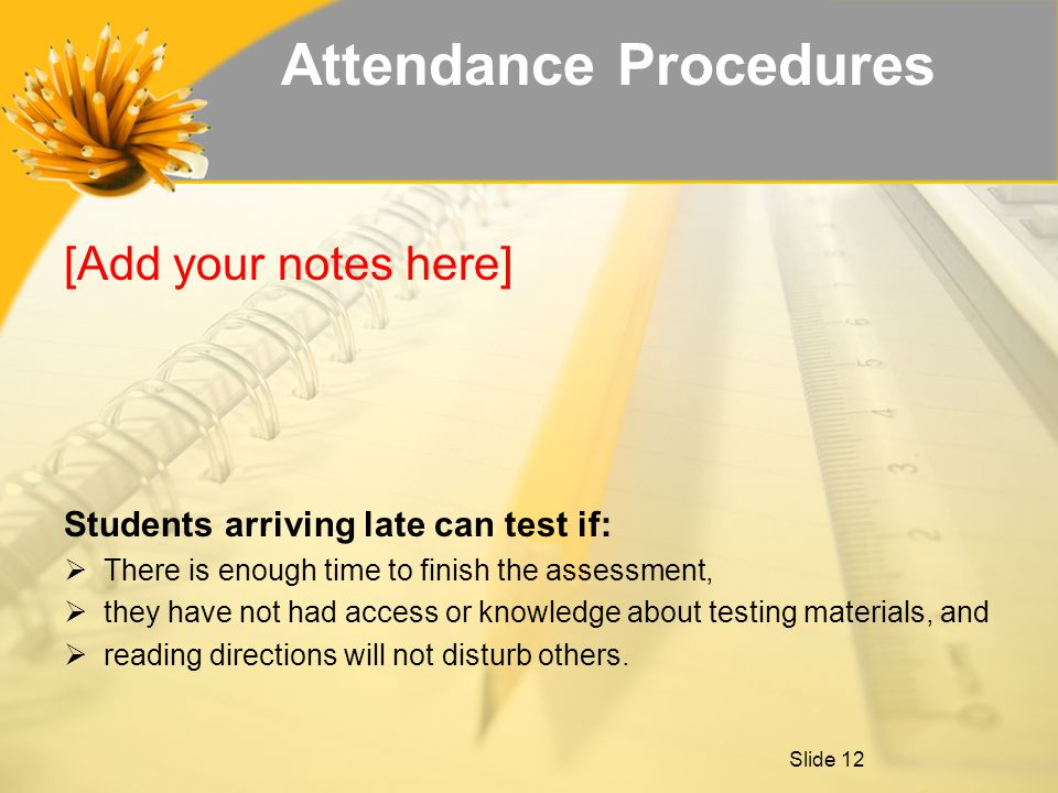 Attendance Procedures [Add your notes here] Students arriving late can test if:  There is enough time to finish the assessment,  they have not had access or knowledge about testing materials, and  reading directions will not disturb others.