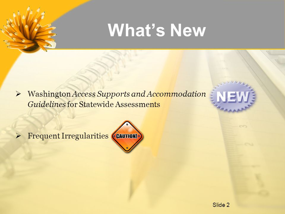Slide 2  Washington Access Supports and Accommodation Guidelines for Statewide Assessments  Frequent Irregularities What's New