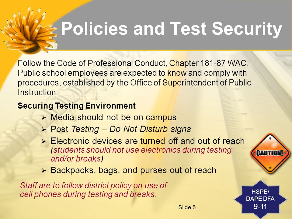 Slide 5 Policies and Test Security Follow the Code of Professional Conduct, Chapter 181-87 WAC.