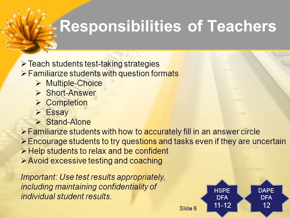 Slide 6 Responsibilities of Teachers  Teach students test-taking strategies  Familiarize students with question formats  Multiple-Choice  Short-Answer  Completion  Essay  Stand-Alone  Familiarize students with how to accurately fill in an answer circle  Encourage students to try questions and tasks even if they are uncertain  Help students to relax and be confident  Avoid excessive testing and coaching Important: Use test results appropriately, including maintaining confidentiality of individual student results.