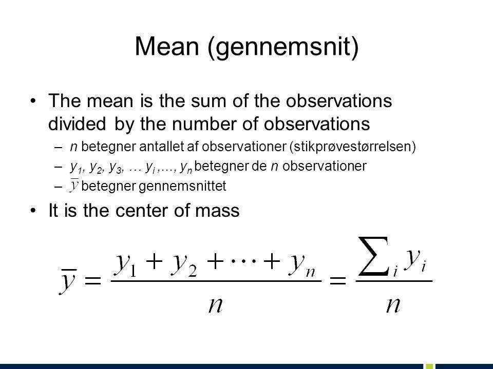 Mean (gennemsnit) The mean is the sum of the observations divided by the number of observations –n betegner antallet af observationer (stikprøvestørrelsen) –y 1, y 2, y 3, … y i,..., y n betegner de n observationer – betegner gennemsnittet It is the center of mass