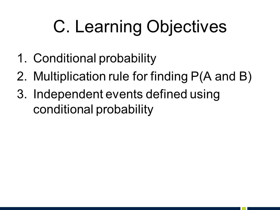 C. Learning Objectives 1.Conditional probability 2.Multiplication rule for finding P(A and B) 3.Independent events defined using conditional probabili