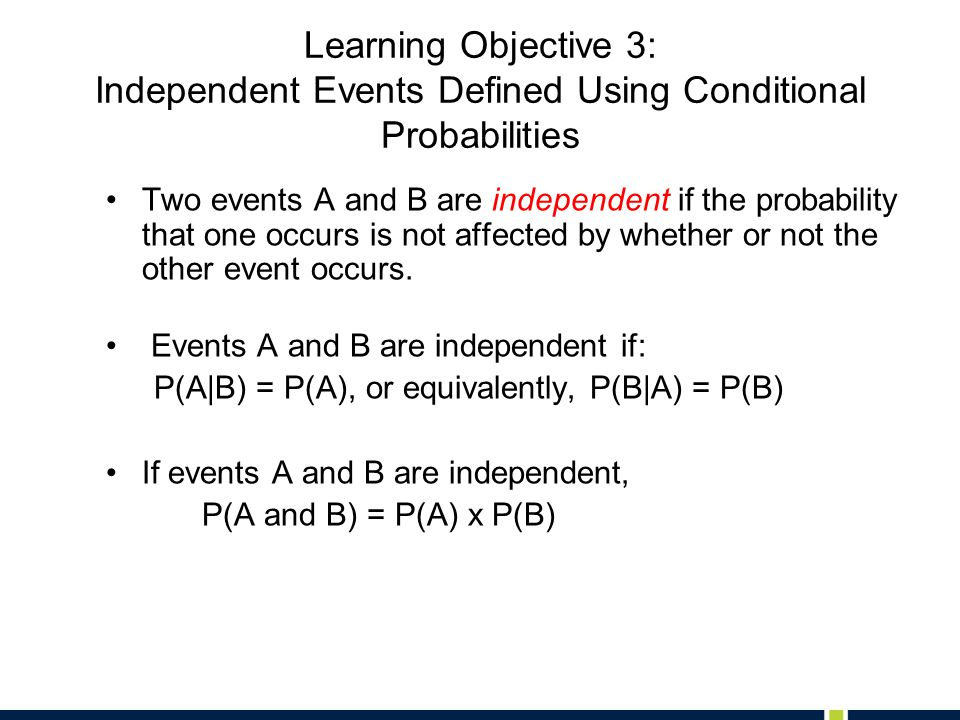 Learning Objective 3: Independent Events Defined Using Conditional Probabilities Two events A and B are independent if the probability that one occurs is not affected by whether or not the other event occurs.