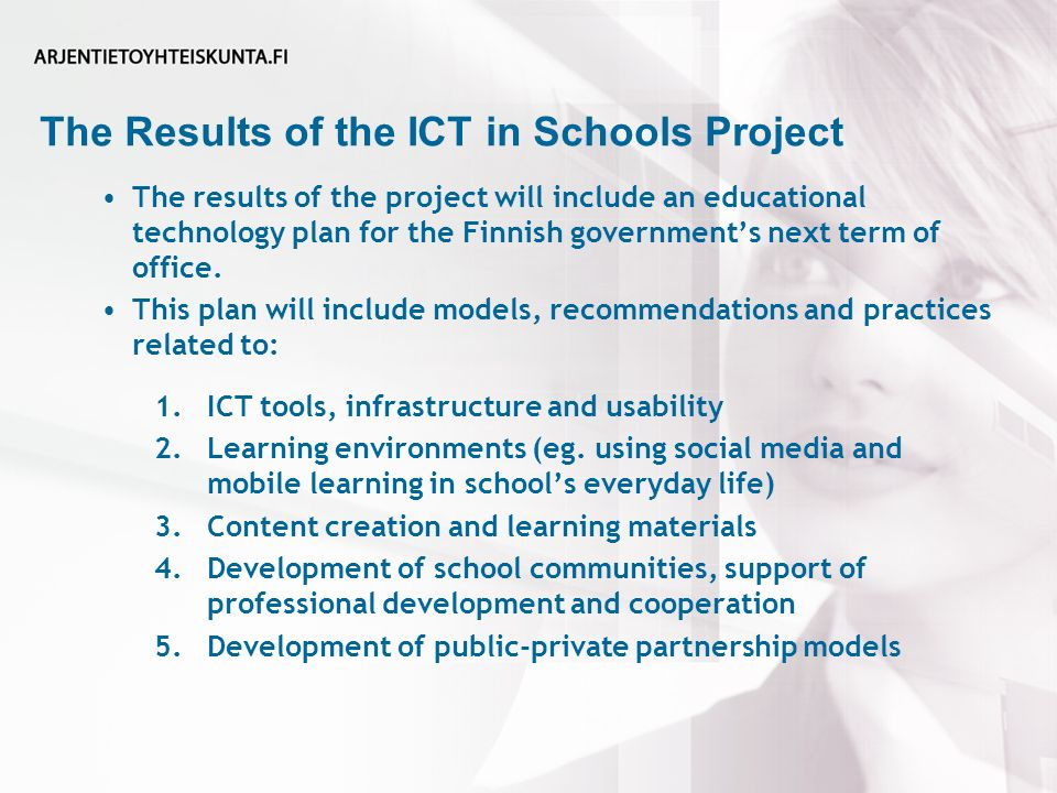 The Results of the ICT in Schools Project The results of the project will include an educational technology plan for the Finnish government's next term of office.