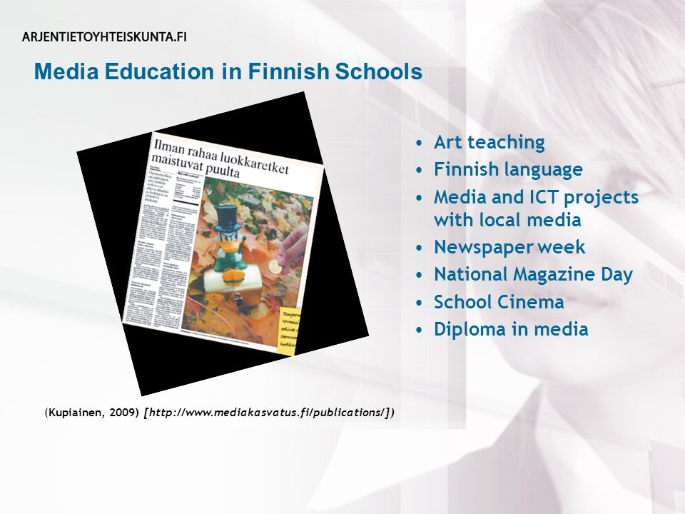 Media Education in Finnish Schools (Kupiainen, 2009) [http://www.mediakasvatus.fi/publications/]) Art teaching Finnish language Media and ICT projects with local media Newspaper week National Magazine Day School Cinema Diploma in media