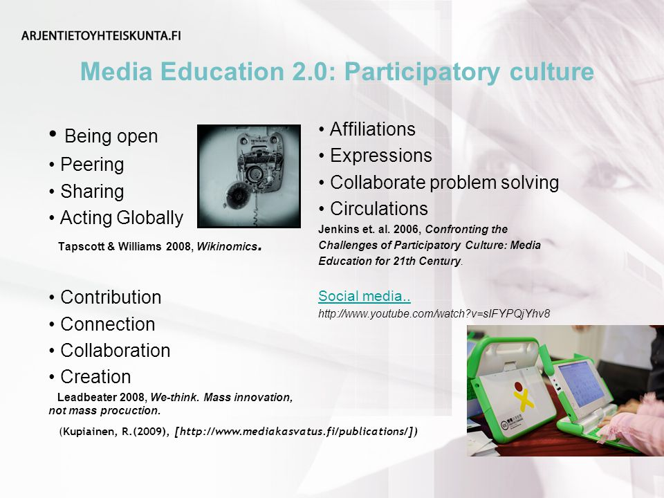 Media Education 2.0: Participatory culture (Kupiainen, R.(2009), [  Being open Peering Sharing Acting Globally Tapscott & Williams 2008, Wikinomics.