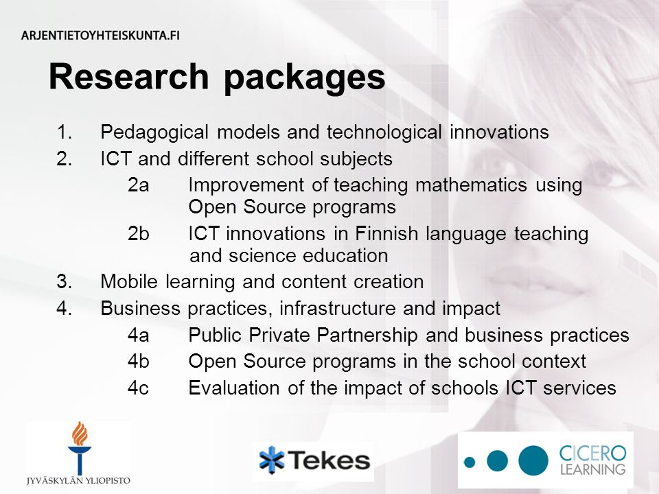 Research packages 1.Pedagogical models and technological innovations 2.ICT and different school subjects 2aImprovement of teaching mathematics using Open Source programs 2bICT innovations in Finnish language teaching and science education 3.Mobile learning and content creation 4.Business practices, infrastructure and impact 4aPublic Private Partnership and business practices 4bOpen Source programs in the school context 4cEvaluation of the impact of schools ICT services