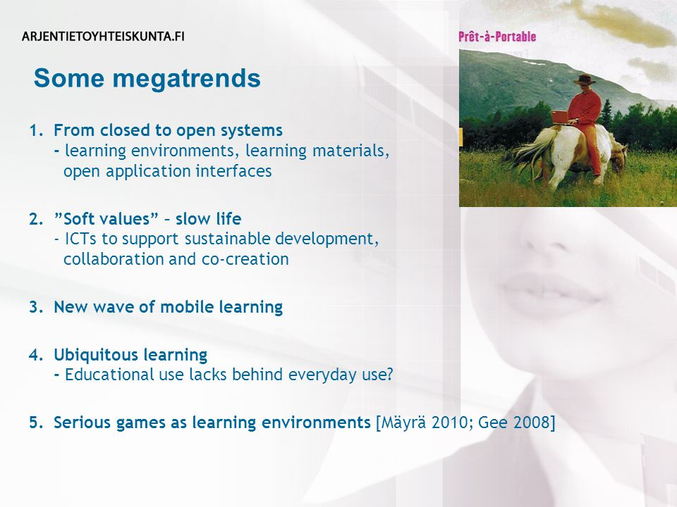 Some megatrends 1.From closed to open systems - learning environments, learning materials, open application interfaces 2. Soft values – slow life - ICTs to support sustainable development, collaboration and co-creation 3.New wave of mobile learning 4.Ubiquitous learning - Educational use lacks behind everyday use.