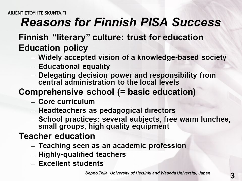 Reasons for Finnish PISA Success Finnish literary culture: trust for education Education policy –Widely accepted vision of a knowledge-based society –Educational equality –Delegating decision power and responsibility from central administration to the local levels Comprehensive school (= basic education) –Core curriculum –Headteachers as pedagogical directors –School practices: several subjects, free warm lunches, small groups, high quality equipment Teacher education –Teaching seen as an academic profession –Highly-qualified teachers –Excellent students Seppo Tella, University of Helsinki and Waseda University, Japan34