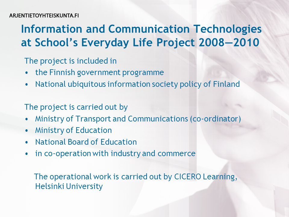 Information and Communication Technologies at School's Everyday Life Project 2008—2010 The project is included in the Finnish government programme National ubiquitous information society policy of Finland The project is carried out by Ministry of Transport and Communications (co-ordinator) Ministry of Education National Board of Education in co-operation with industry and commerce The operational work is carried out by CICERO Learning, Helsinki University